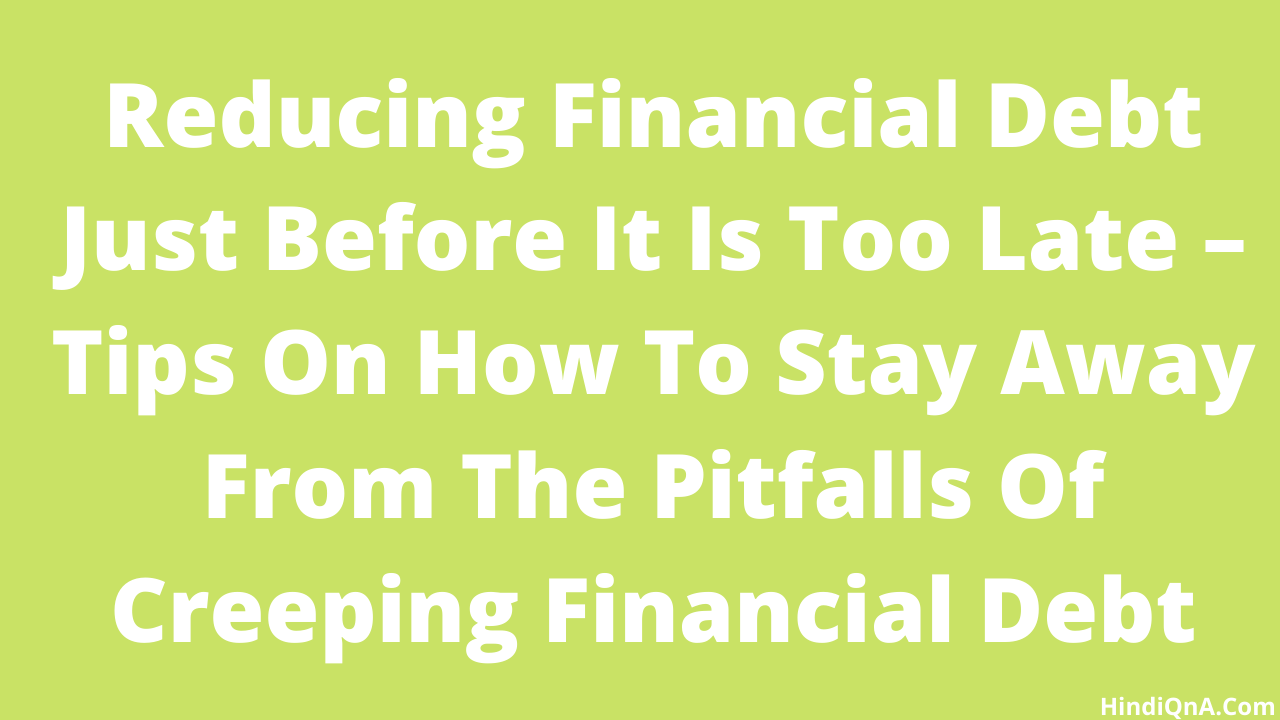 Reducing Financial Debt Just Before It Is Too Late