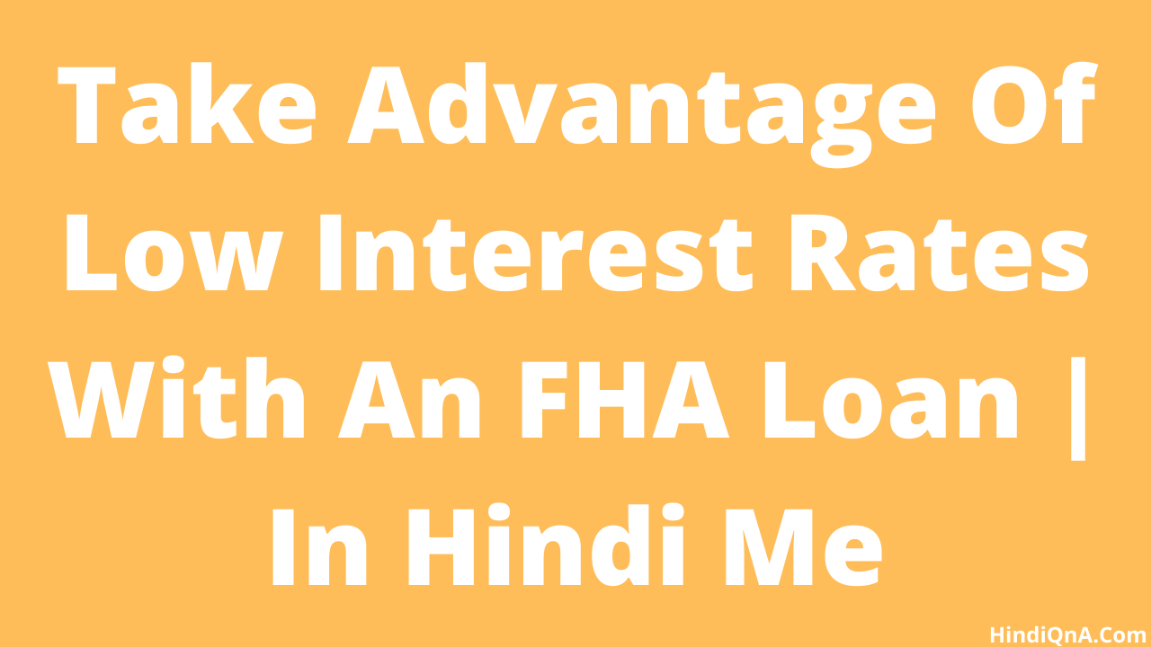 Take Advantage Of Low Interest Rates With An FHA Loan